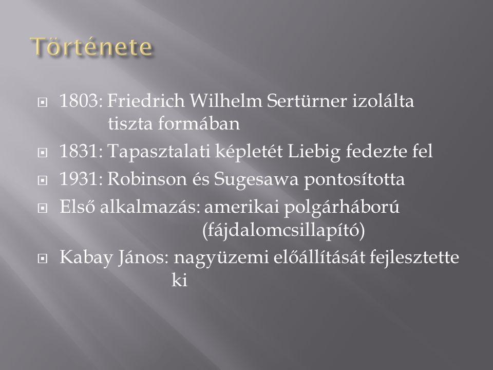  1803: Friedrich Wilhelm Sertürner izolálta tiszta formában  1831: Tapasztalati képletét Liebig fedezte fel  1931: Robinson és Sugesawa pontosította  Első alkalmazás: amerikai polgárháború (fájdalomcsillapító)  Kabay János: nagyüzemi előállítását fejlesztette ki