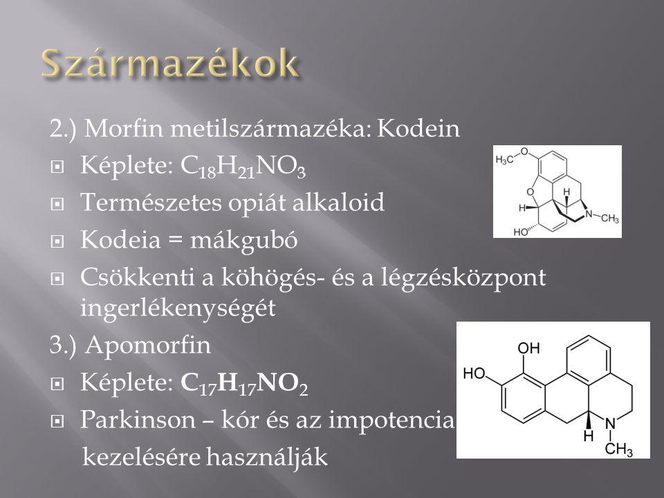 2.) Morfin metilszármazéka: Kodein  Képlete: C 18 H 21 NO 3  Természetes opiát alkaloid  Kodeia = mákgubó  Csökkenti a köhögés- és a légzésközpont ingerlékenységét 3.) Apomorfin  Képlete: C 17 H 17 NO 2  Parkinson – kór és az impotencia kezelésére használják