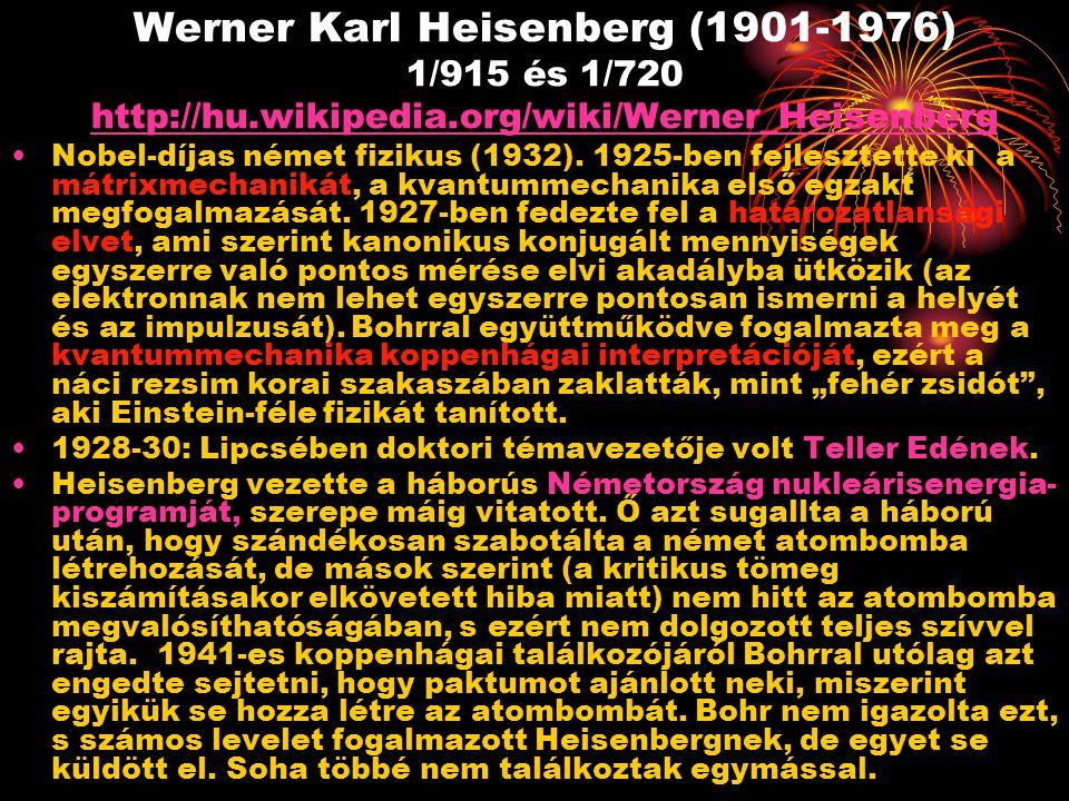Werner Karl Heisenberg (1901-1976) 1/915 és 1/720 http://hu.wikipedia.org/wiki/Werner_Heisenberg http://hu.wikipedia.org/wiki/Werner_Heisenberg Nobel-