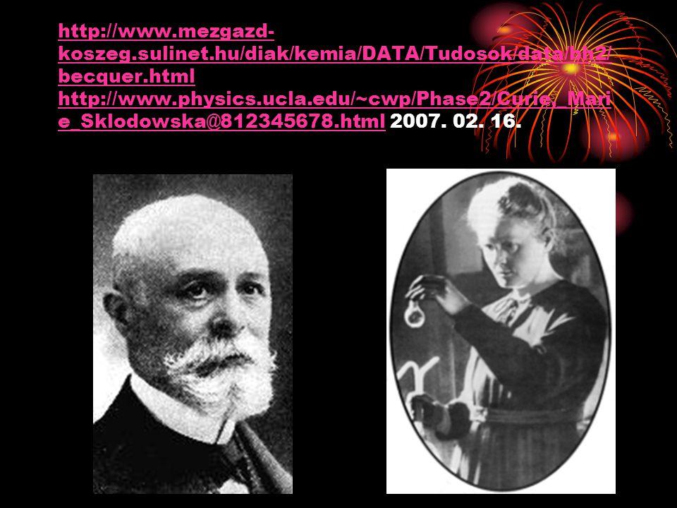http://www.mezgazd- koszeg.sulinet.hu/diak/kemia/DATA/Tudosok/data/bh2/ becquer.html http://www.physics.ucla.edu/~cwp/Phase2/Curie,_Mari e_Sklodowska@