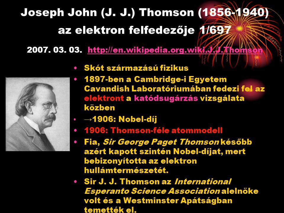 Joseph John (J. J.) Thomson (1856-1940) az elektron felfedezője 1/697 2007. 03. 03. http://en.wikipedia.org.wiki.J.J.Thomson http://en.wikipedia.org.w