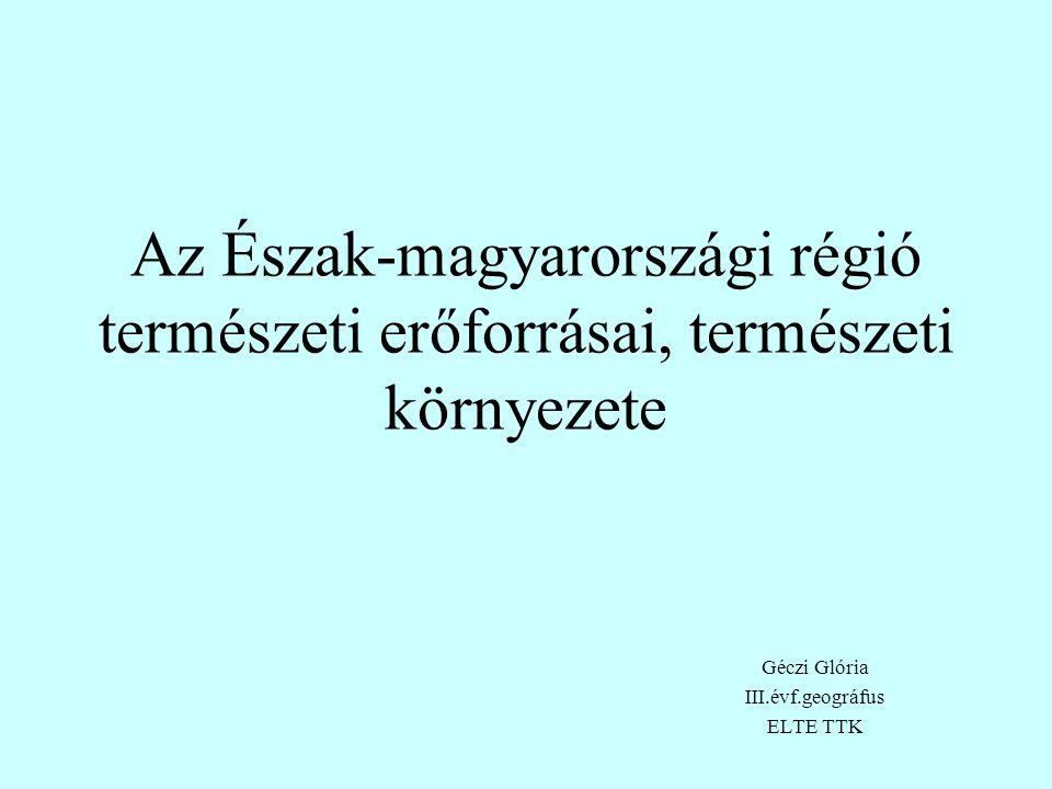 Az Észak-magyarországi régió természeti erőforrásai, természeti környezete Géczi Glória III.évf.geográfus ELTE TTK