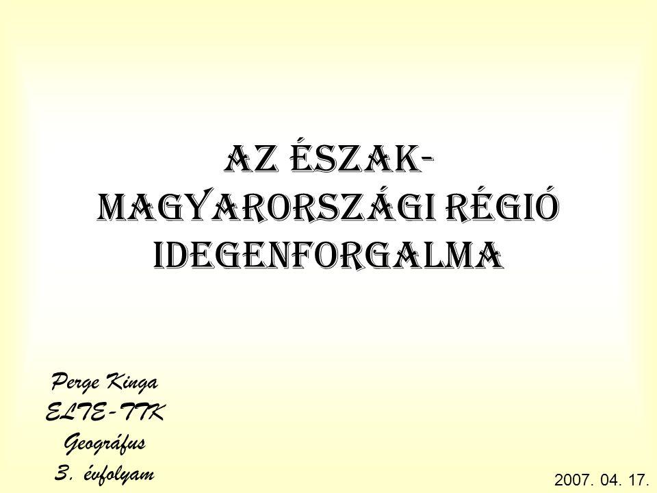 Az észak- magyarországi régió idegenforgalma Perge Kinga ELTE-TTK Geográfus 3.