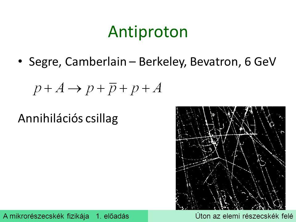 A mikrorészecskék fizikája 1. előadásÚton az elemi részecskék felé Antiproton Segre, Camberlain – Berkeley, Bevatron, 6 GeV Annihilációs csillag
