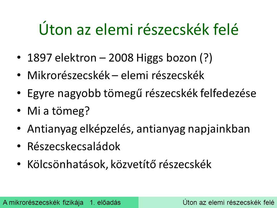 A mikrorészecskék fizikája 1. előadásÚton az elemi részecskék felé 1897 elektron – 2008 Higgs bozon (?) Mikrorészecskék – elemi részecskék Egyre nagyo