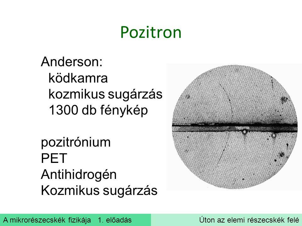 A mikrorészecskék fizikája 1. előadásÚton az elemi részecskék felé Pozitron Anderson: ködkamra kozmikus sugárzás 1300 db fénykép pozitrónium PET Antih
