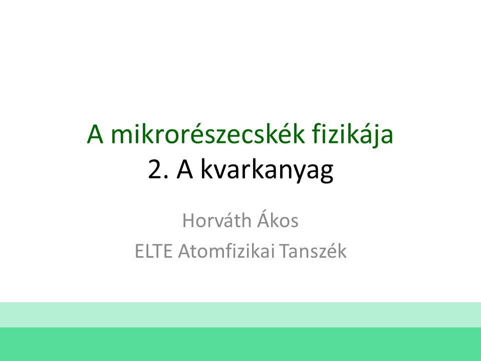 A mikrorészecskék fizikája 2. A kvarkanyag Horváth Ákos ELTE Atomfizikai Tanszék