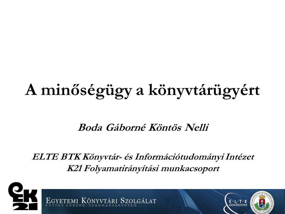 A minőségügy a könyvtárügyért Boda Gáborné Köntös Nelli ELTE BTK Könyvtár- és Információtudományi Intézet K21 Folyamatirányítási munkacsoport
