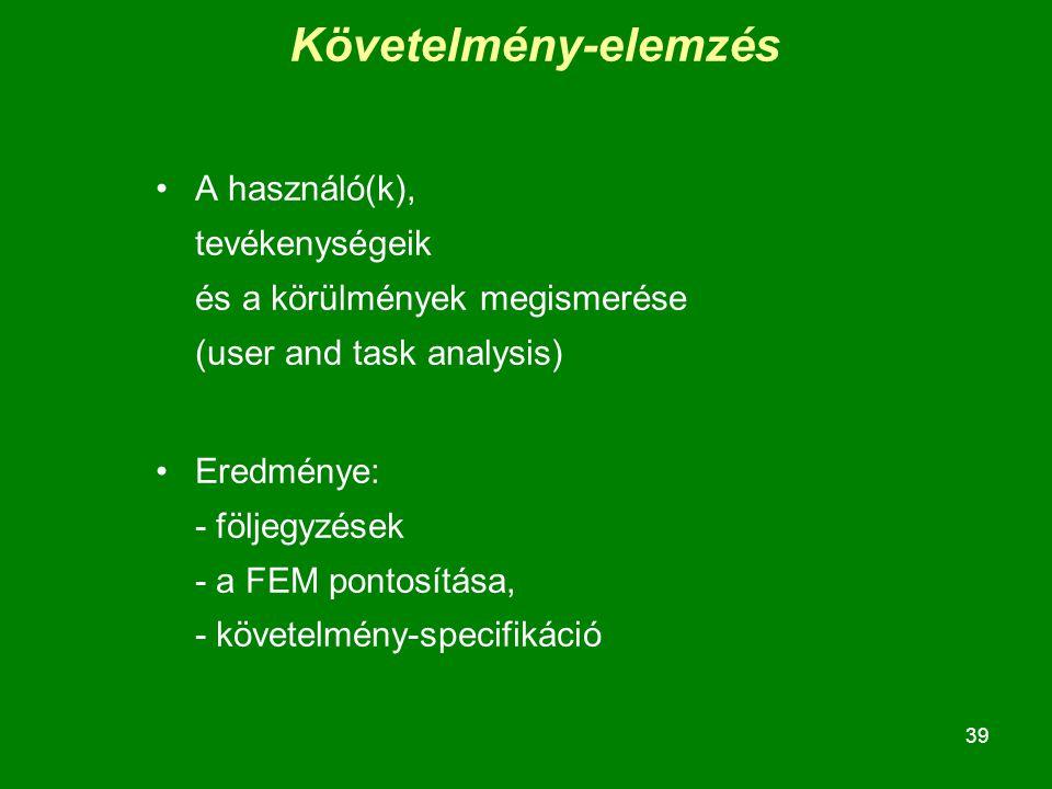 39 A használó(k), tevékenységeik és a körülmények megismerése (user and task analysis) Eredménye: - följegyzések - a FEM pontosítása, - követelmény-specifikáció Követelmény-elemzés