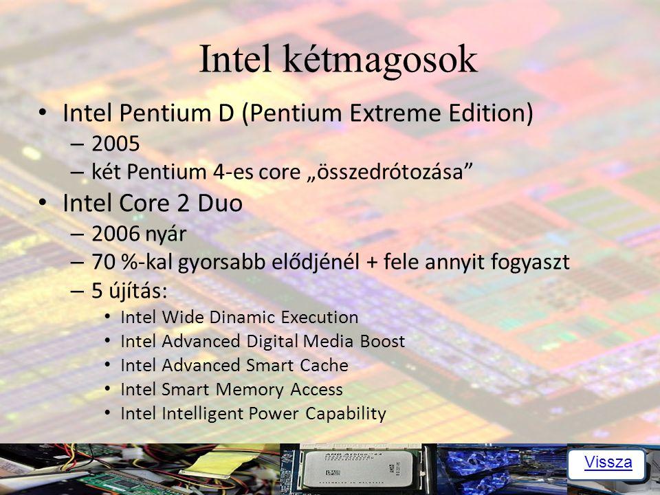 """Intel kétmagosok Intel Pentium D (Pentium Extreme Edition) – 2005 – két Pentium 4-es core """"összedrótozása Intel Core 2 Duo – 2006 nyár – 70 %-kal gyorsabb elődjénél + fele annyit fogyaszt – 5 újítás: Intel Wide Dinamic Execution Intel Advanced Digital Media Boost Intel Advanced Smart Cache Intel Smart Memory Access Intel Intelligent Power Capability Vissza"""