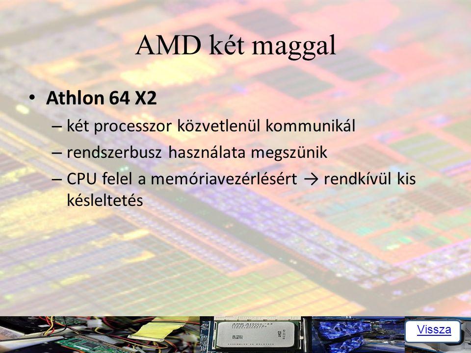 AMD két maggal Athlon 64 X2 – két processzor közvetlenül kommunikál – rendszerbusz használata megszünik – CPU felel a memóriavezérlésért → rendkívül kis késleltetés Vissza