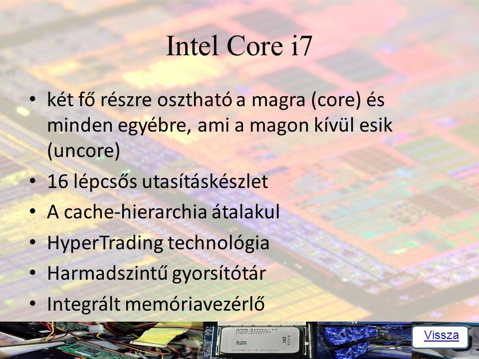 Intel Core i7 két fő részre osztható a magra (core) és minden egyébre, ami a magon kívül esik (uncore) 16 lépcsős utasításkészlet A cache-hierarchia átalakul HyperTrading technológia Harmadszintű gyorsítótár Integrált memóriavezérlő Vissza