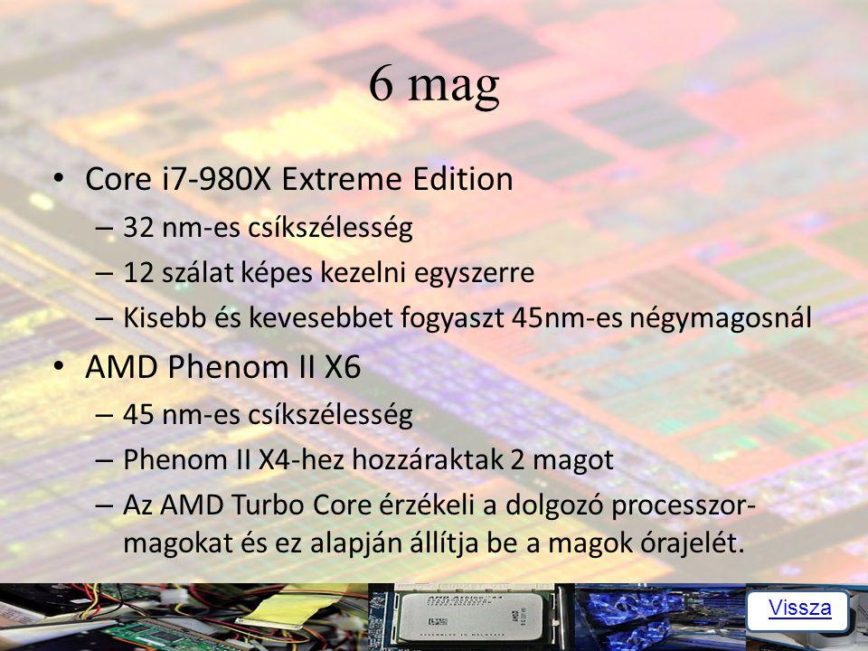 6 mag Core i7-980X Extreme Edition – 32 nm-es csíkszélesség – 12 szálat képes kezelni egyszerre – Kisebb és kevesebbet fogyaszt 45nm-es négymagosnál AMD Phenom II X6 – 45 nm-es csíkszélesség – Phenom II X4-hez hozzáraktak 2 magot – Az AMD Turbo Core érzékeli a dolgozó processzor- magokat és ez alapján állítja be a magok órajelét.