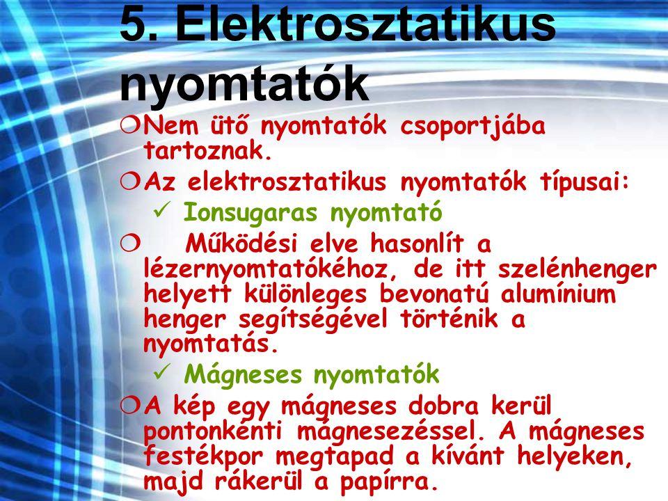 5. Elektrosztatikus nyomtatók  Nem ütő nyomtatók csoportjába tartoznak.  Az elektrosztatikus nyomtatók típusai: Ionsugaras nyomtató  Működési elve