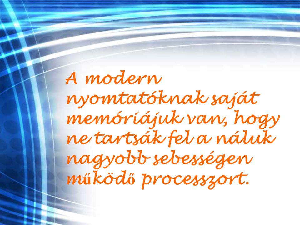 A modern nyomtatóknak saját memóriájuk van, hogy ne tartsák fel a náluk nagyobb sebességen m ű köd ő processzort.