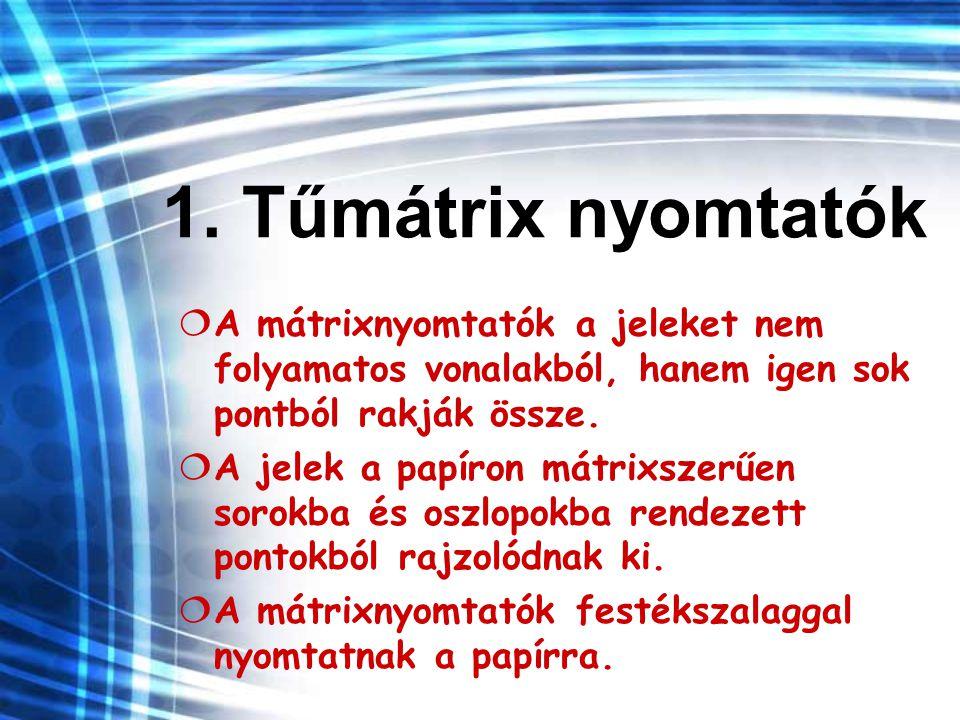 1. Tűmátrix nyomtatók  A mátrixnyomtatók a jeleket nem folyamatos vonalakból, hanem igen sok pontból rakják össze.  A jelek a papíron mátrixszerűen
