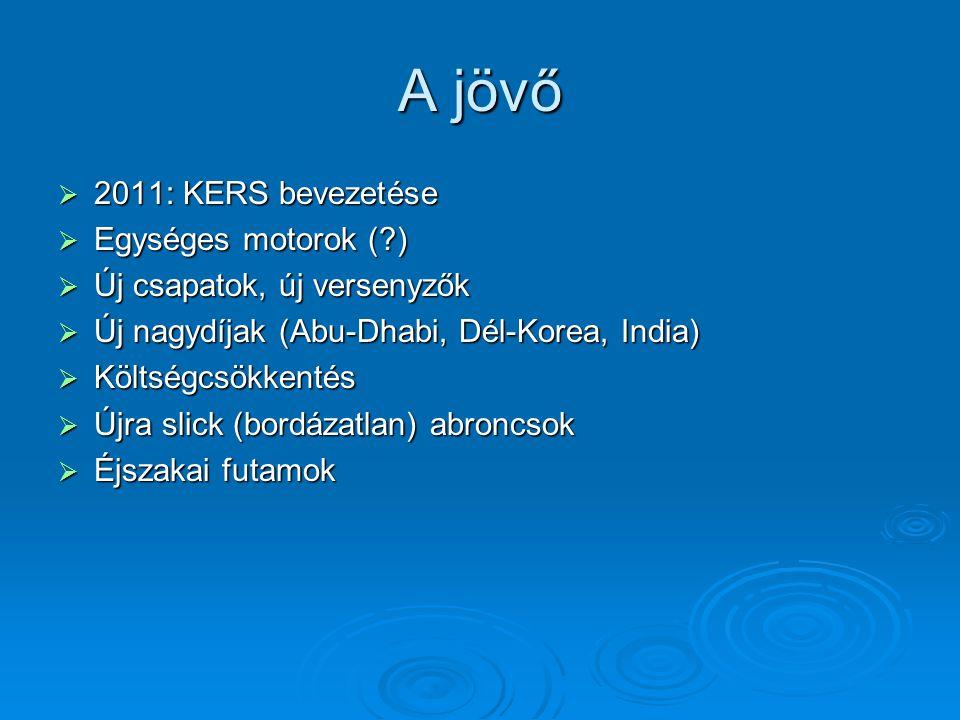 A jövő  2011: KERS bevezetése  Egységes motorok (?)  Új csapatok, új versenyzők  Új nagydíjak (Abu-Dhabi, Dél-Korea, India)  Költségcsökkentés 