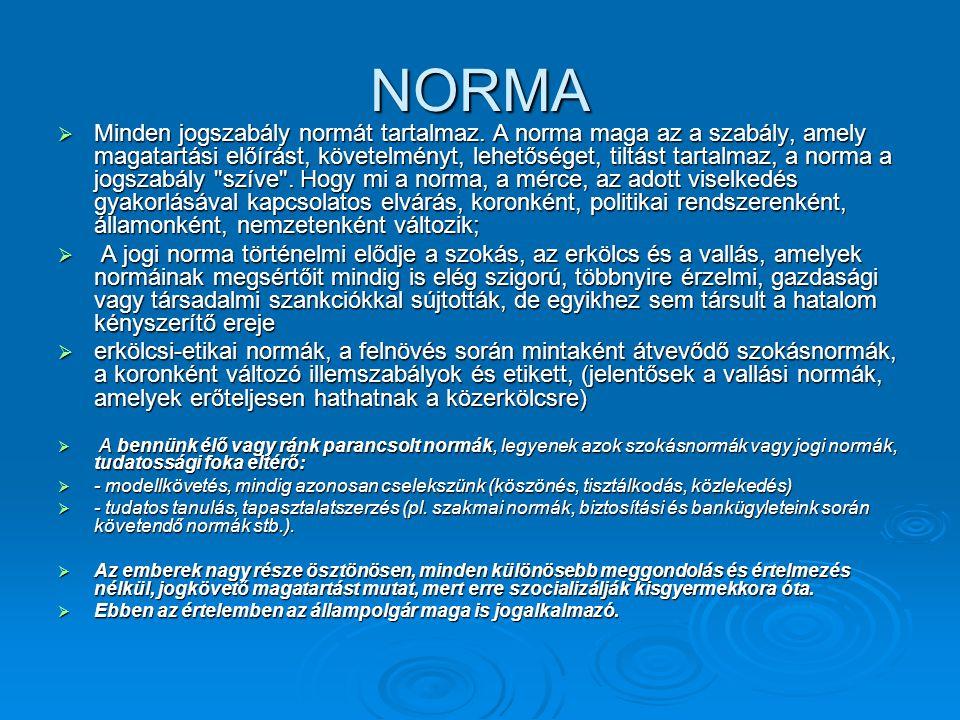 NORMA  Minden jogszabály normát tartalmaz. A norma maga az a szabály, amely magatartási előírást, követelményt, lehetőséget, tiltást tartalmaz, a nor