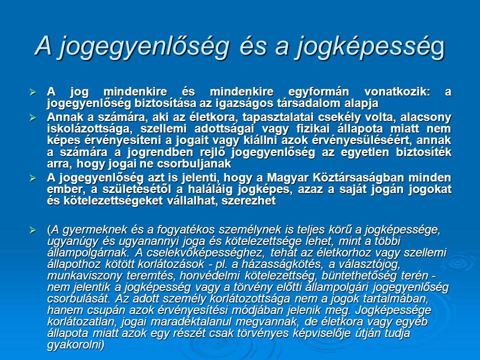 A jogegyenlőség és a jogképesség  A jog mindenkire és mindenkire egyformán vonatkozik: a jogegyenlőség biztosítása az igazságos társadalom alapja  A