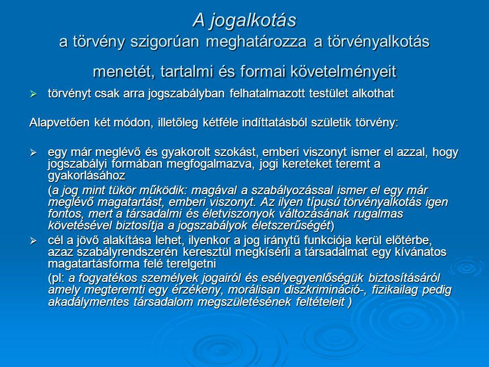 A jogalkotás a törvény szigorúan meghatározza a törvényalkotás menetét, tartalmi és formai követelményeit  törvényt csak arra jogszabályban felhatalm