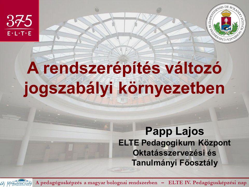 A rendszerépítés változó jogszabályi környezetben A pedagógusképzés a magyar bolognai rendszerben – ELTE IV. Pedagógusképzési nap Papp Lajos ELTE Peda