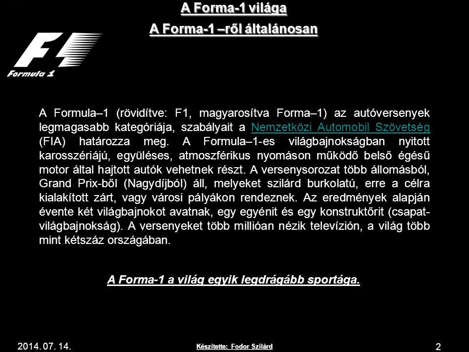 Készítette: Fodor Szilárd 2014. 07. 14. A Forma-1 világa 2 A Forma-1 –ről általánosan A Formula–1 (rövidítve: F1, magyarosítva Forma–1) az autóverseny