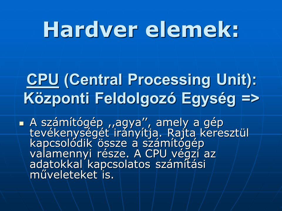 CPU (Central Processing Unit): Központi Feldolgozó Egység => A számítógép,,agya'', amely a gép tevékenységét irányítja.