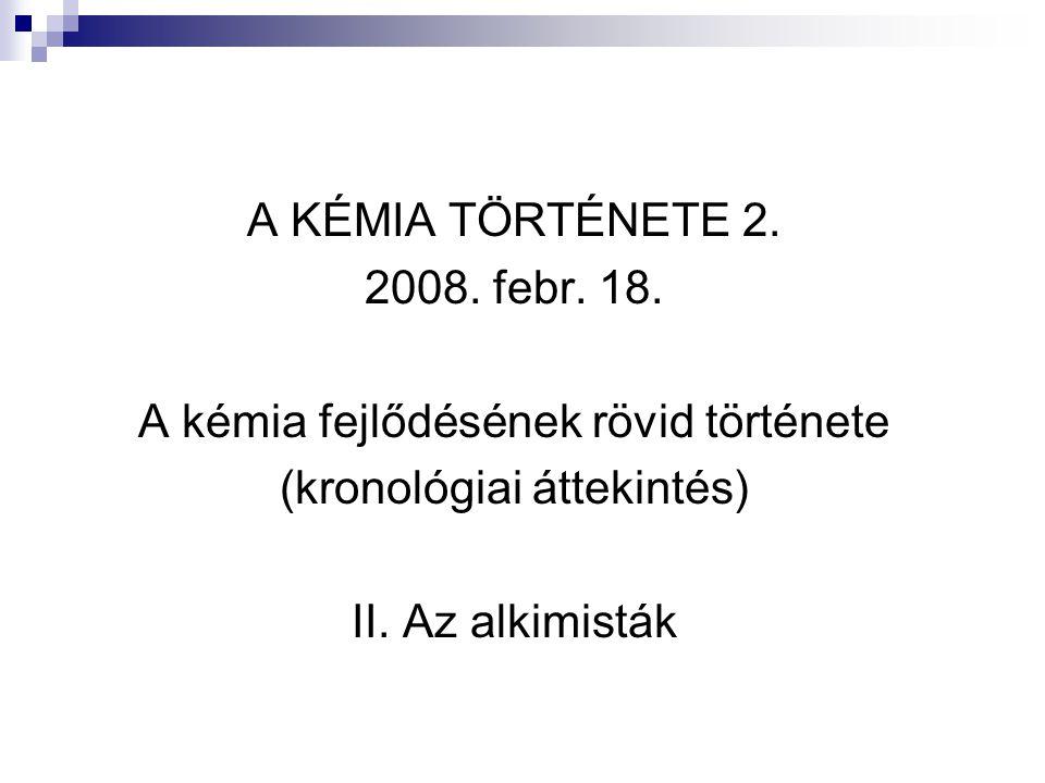 A KÉMIA TÖRTÉNETE 2. 2008. febr. 18. A kémia fejlődésének rövid története (kronológiai áttekintés) II. Az alkimisták