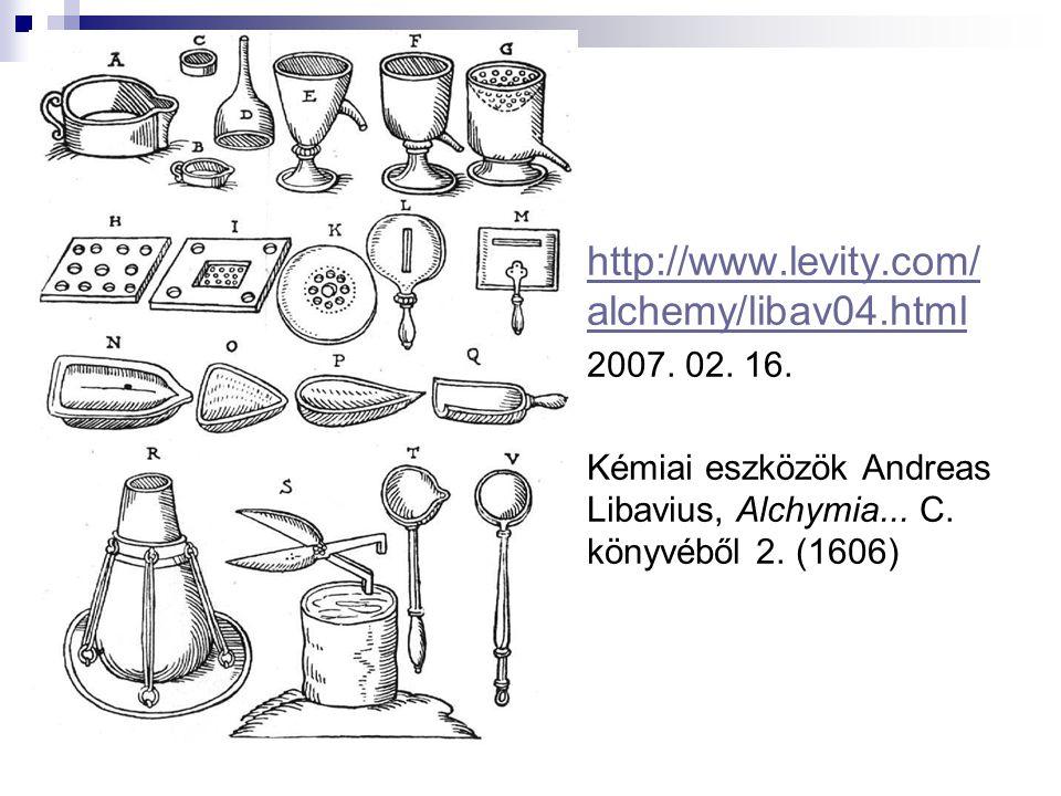 http://www.levity.com/ alchemy/libav04.html http://www.levity.com/ alchemy/libav04.html 2007. 02. 16. Kémiai eszközök Andreas Libavius, Alchymia... C.