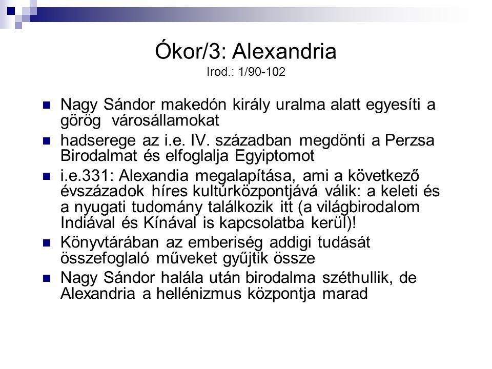 Ókor/3: Alexandria Irod.: 1/90-102 Nagy Sándor makedón király uralma alatt egyesíti a görög városállamokat hadserege az i.e. IV. században megdönti a