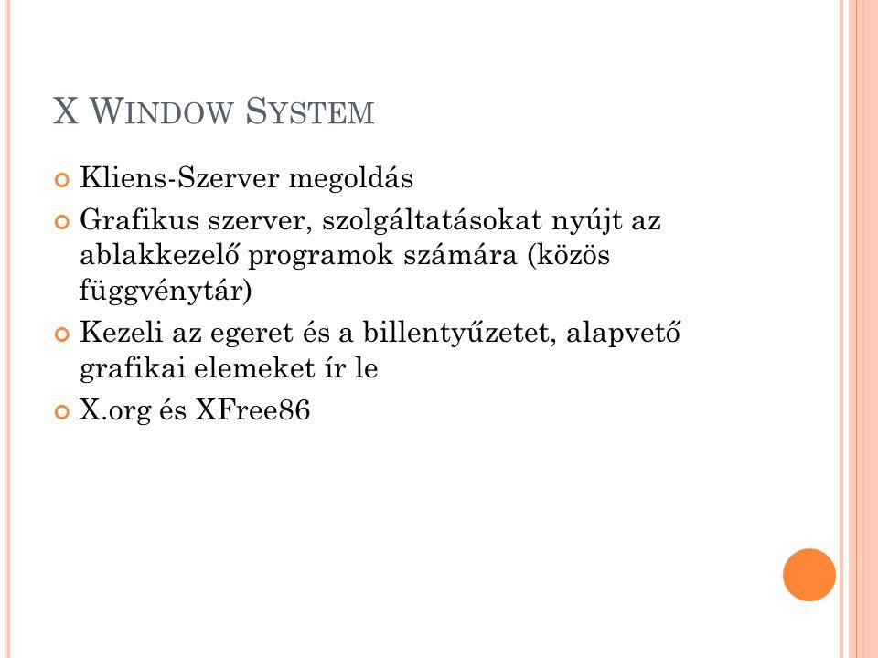 X W INDOW S YSTEM Kliens-Szerver megoldás Grafikus szerver, szolgáltatásokat nyújt az ablakkezelő programok számára (közös függvénytár) Kezeli az eger
