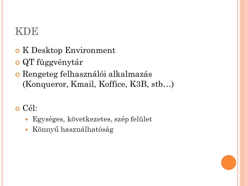 KDE K Desktop Environment QT függvénytár Rengeteg felhasználói alkalmazás (Konqueror, Kmail, Koffice, K3B, stb…) Cél: Egységes, következetes, szép fel