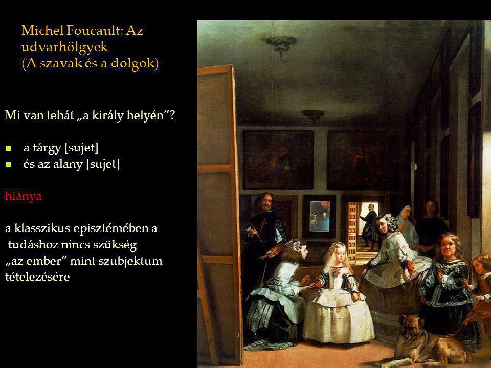 """Michel Foucault: Az udvarhölgyek (A szavak és a dolgok) Mi van tehát """"a király helyén""""? a tárgy [sujet] és az alany [sujet] hiánya a klasszikus episzt"""