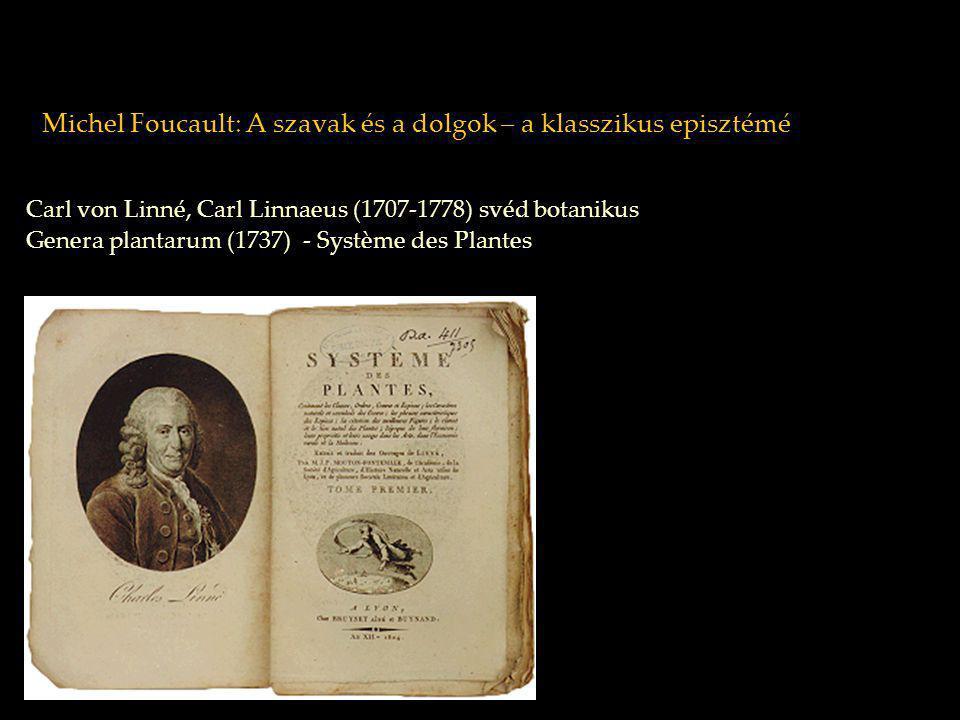 Michel Foucault: A szavak és a dolgok – a klasszikus episztémé Linné: leszűkíti a megfigyelést néhány komponensre közöttük hierarchikus viszonyokat ír le a növény identitása: genus proximum differentia specifica