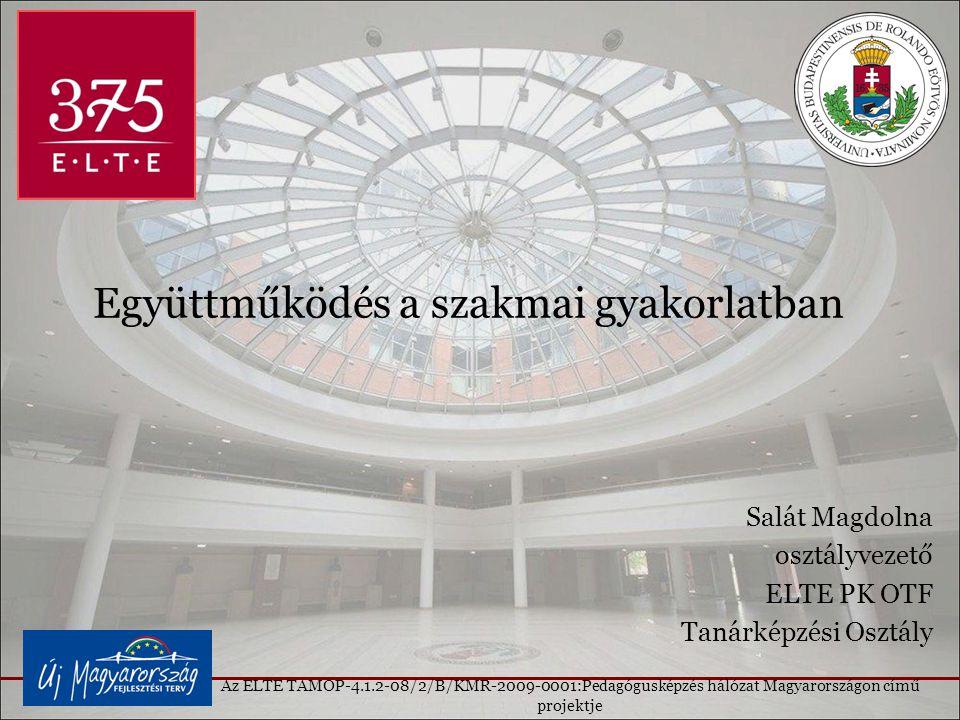 Együttműködés a szakmai gyakorlatban Salát Magdolna osztályvezető ELTE PK OTF Tanárképzési Osztály Az ELTE TAMOP-4.1.2-08/2/B/KMR-2009-0001:Pedagógusképzés hálózat Magyarországon című projektje