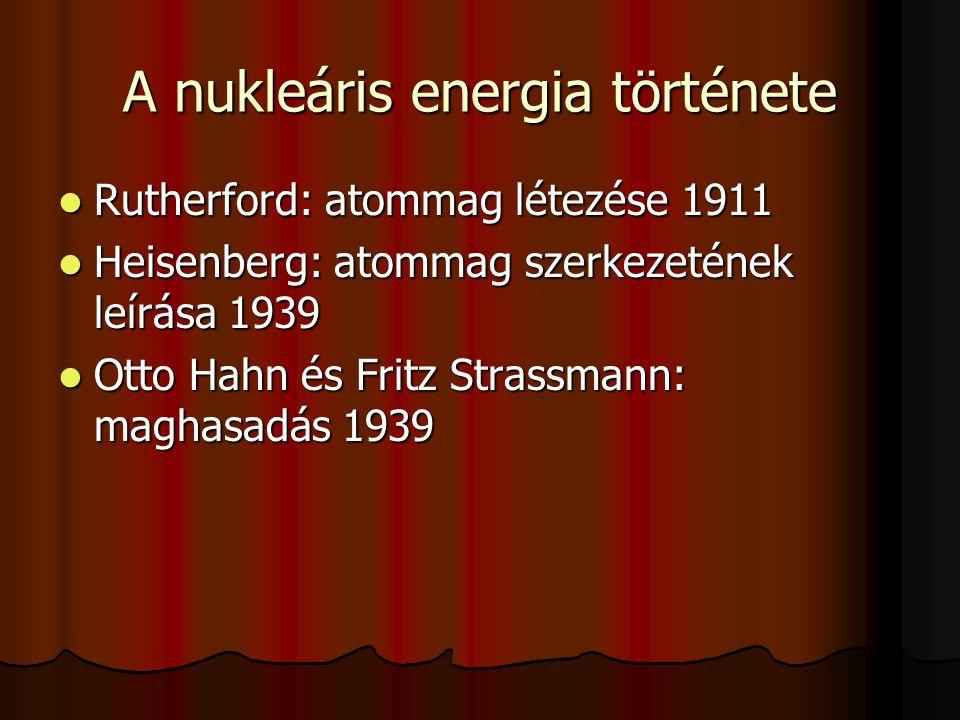A nukleáris energia története Rutherford: atommag létezése 1911 Rutherford: atommag létezése 1911 Heisenberg: atommag szerkezetének leírása 1939 Heisenberg: atommag szerkezetének leírása 1939 Otto Hahn és Fritz Strassmann: maghasadás 1939 Otto Hahn és Fritz Strassmann: maghasadás 1939