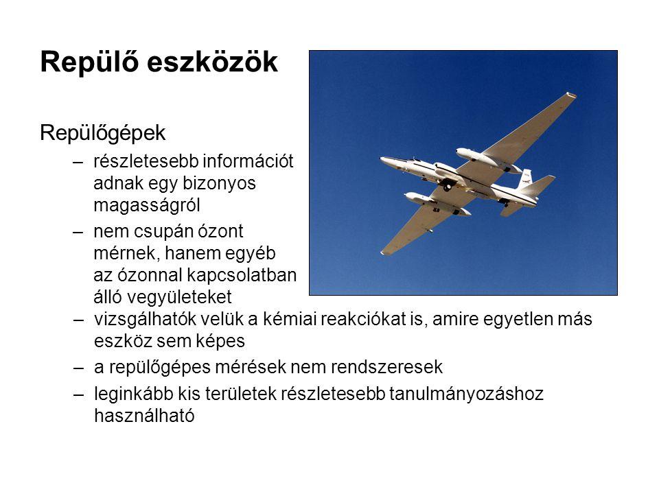 Repülő eszközök Repülőgépek –részletesebb információt adnak egy bizonyos magasságról –nem csupán ózont mérnek, hanem egyéb az ózonnal kapcsolatban álló vegyületeket –vizsgálhatók velük a kémiai reakciókat is, amire egyetlen más eszköz sem képes –a repülőgépes mérések nem rendszeresek –leginkább kis területek részletesebb tanulmányozáshoz használható