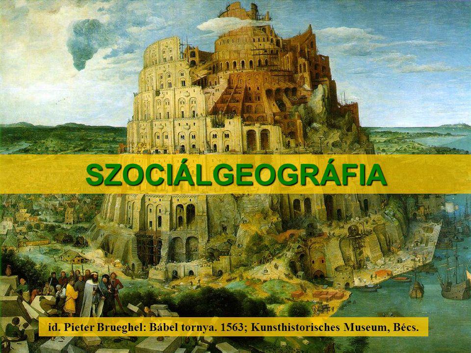 SZOCIÁLGEOGRÁFIA id. Pieter Brueghel: Bábel tornya. 1563; Kunsthistorisches Museum, Bécs.