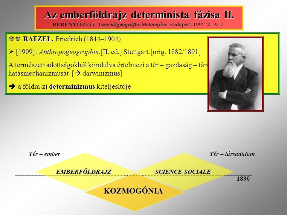 KOZMOGÓNIA EMBERFÖLDRAJZ SCIENCE SOCIALE Tér – emberTér – társadalom 1890 Az emberföldrajz determinista fázisa II. Az emberföldrajz determinista fázis