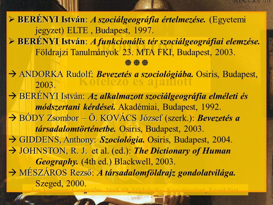 IRODALOM Kötelező és ajánlott Jan Vermeer: Geográfus. 1668-69, Städelsches Kunstinstitut, Frankfurt. BERÉNYI István  BERÉNYI István: A szociálgeográf