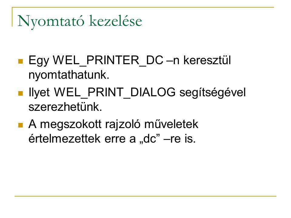 Nyomtató kezelése Egy WEL_PRINTER_DC –n keresztül nyomtathatunk. Ilyet WEL_PRINT_DIALOG segítségével szerezhetünk. A megszokott rajzoló műveletek érte