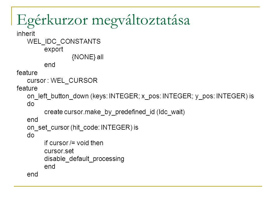 Egérkurzor megváltoztatása inherit WEL_IDC_CONSTANTS export {NONE} all end feature cursor : WEL_CURSOR feature on_left_button_down (keys: INTEGER; x_pos: INTEGER; y_pos: INTEGER) is do create cursor.make_by_predefined_id (Idc_wait) end on_set_cursor (hit_code: INTEGER) is do if cursor /= void then cursor.set disable_default_processing end