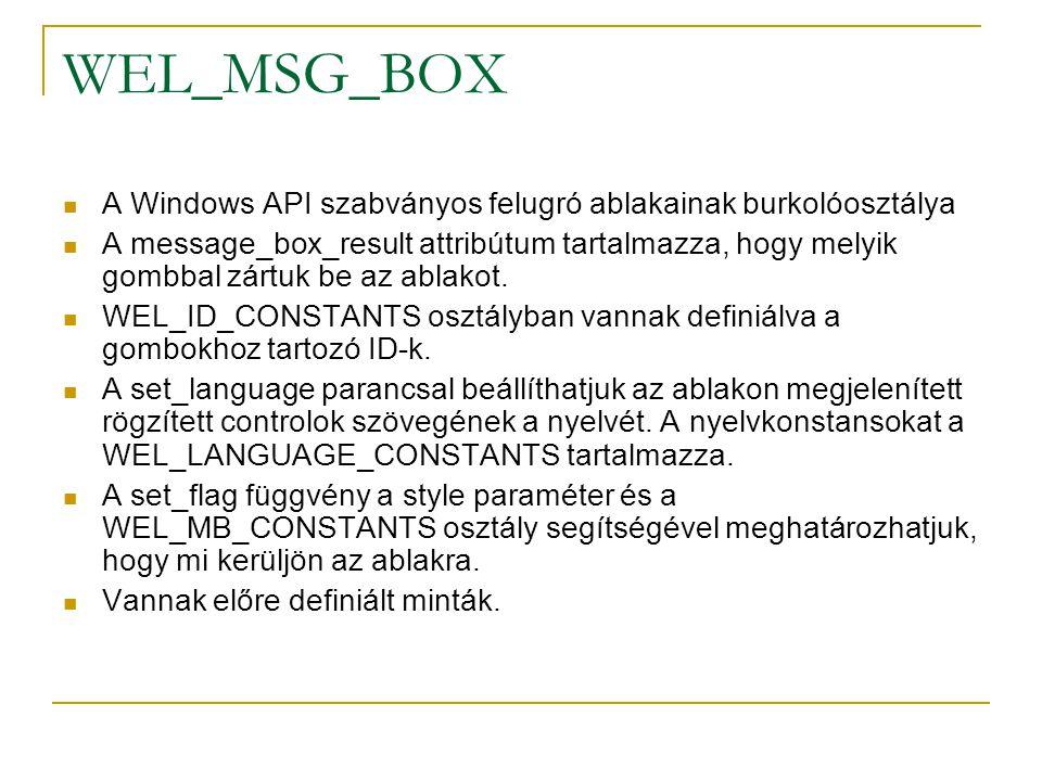 WEL_MSG_BOX A Windows API szabványos felugró ablakainak burkolóosztálya A message_box_result attribútum tartalmazza, hogy melyik gombbal zártuk be az ablakot.