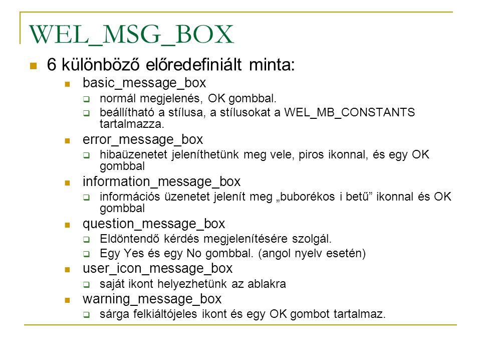 WEL_MSG_BOX 6 különböző előredefiniált minta: basic_message_box  normál megjelenés, OK gombbal.  beállítható a stílusa, a stílusokat a WEL_MB_CONSTA