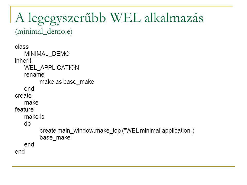 A legegyszerűbb WEL alkalmazás (minimal_demo.e) class MINIMAL_DEMO inherit WEL_APPLICATION rename make as base_make end create make feature make is do