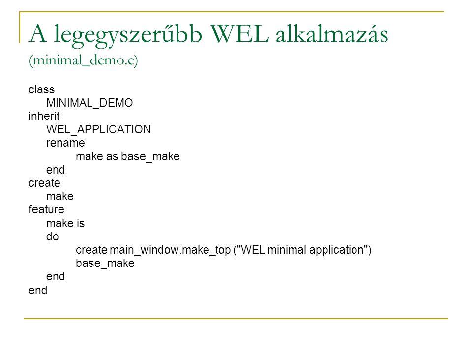 A legegyszerűbb WEL alkalmazás (minimal_demo.ace) system minimal_demo root MINIMAL_DEMO: make Default --… cluster root_cluster: $ISE_EIFFEL\examples\wel\minimal all base: $ISE_EIFFEL\library\base exclude table_eiffel3 ; desc ; end all wel: $ISE_EIFFEL\library\wel exclude spec ; clib ; end external include_path: $(ISE_EIFFEL)\library\wel\spec\windows\include object: $(ISE_EIFFEL)\library\wel\spec\$(ISE_C_COMPILER)\lib\wel.lib end