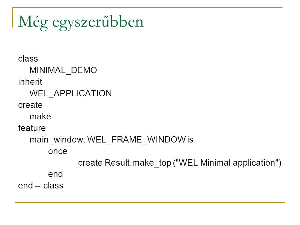 Még egyszerűbben class MINIMAL_DEMO inherit WEL_APPLICATION create make feature main_window: WEL_FRAME_WINDOW is once create Result.make_top ( WEL Minimal application ) end end -- class