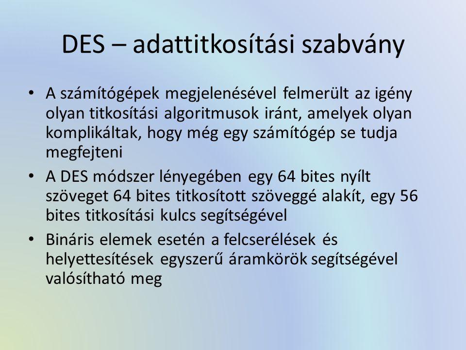 DES – adattitkosítási szabvány A számítógépek megjelenésével felmerült az igény olyan titkosítási algoritmusok iránt, amelyek olyan komplikáltak, hogy még egy számítógép se tudja megfejteni A DES módszer lényegében egy 64 bites nyílt szöveget 64 bites titkosított szöveggé alakít, egy 56 bites titkosítási kulcs segítségével Bináris elemek esetén a felcserélések és helyettesítések egyszerű áramkörök segítségével valósítható meg