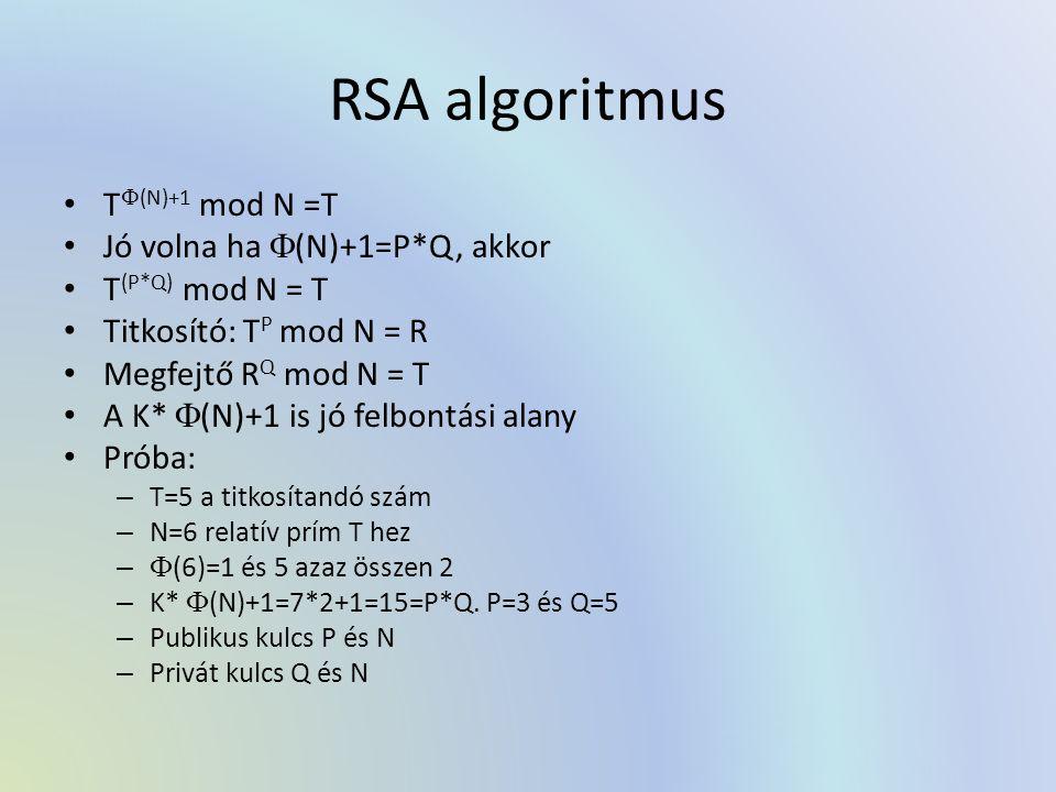 RSA algoritmus T  (N)+1 mod N =T Jó volna ha  (N)+1=P*Q, akkor T (P*Q) mod N = T Titkosító: T P mod N = R Megfejtő R Q mod N = T A K*  (N)+1 is jó felbontási alany Próba: – T=5 a titkosítandó szám – N=6 relatív prím T hez –  (6)=1 és 5 azaz összen 2 – K*  (N)+1=7*2+1=15=P*Q.
