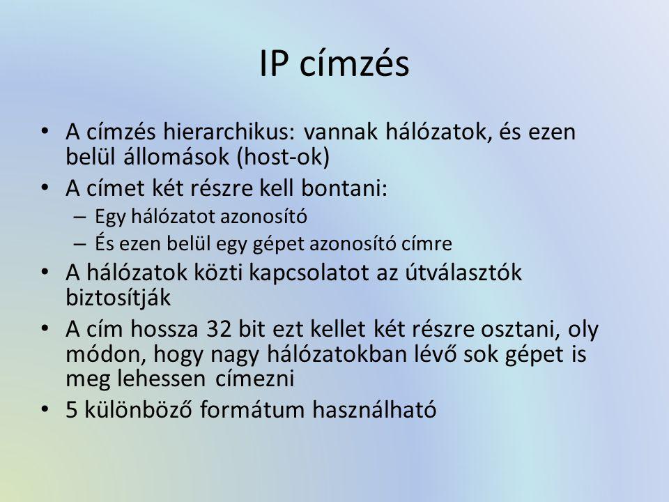 IP címzés A címzés hierarchikus: vannak hálózatok, és ezen belül állomások (host-ok) A címet két részre kell bontani: – Egy hálózatot azonosító – És ezen belül egy gépet azonosító címre A hálózatok közti kapcsolatot az útválasztók biztosítják A cím hossza 32 bit ezt kellet két részre osztani, oly módon, hogy nagy hálózatokban lévő sok gépet is meg lehessen címezni 5 különböző formátum használható